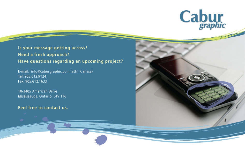 Is your message getting across? Need a fresh approach? Have questions regarding an upcoming project? E-mail: info@caburgraphic.com (attn: Carissa) Tel: 905.612.9124 Fax: 905.612.1633 10-3405 American DriveMississauga, Ontario  L4V 1T6 Feel free to contact us.